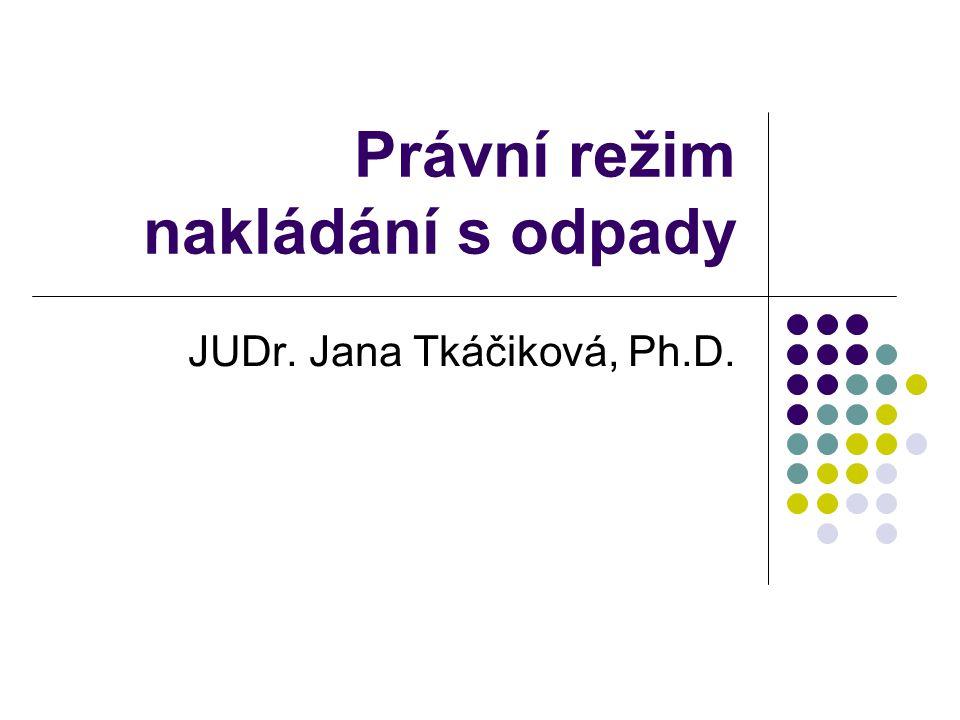 Právní režim nakládání s odpady JUDr. Jana Tkáčiková, Ph.D.