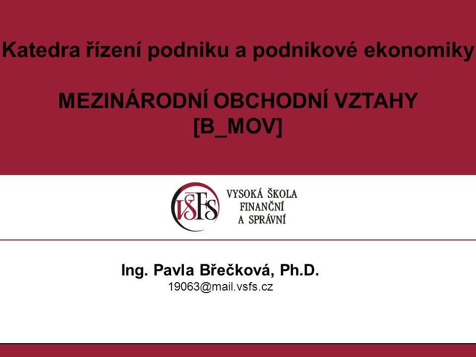 Katedra řízení podniku a podnikové ekonomiky MEZINÁRODNÍ OBCHODNÍ VZTAHY [B_MOV] Ing. Pavla Břečková, Ph.D. 19063@mail.vsfs.cz
