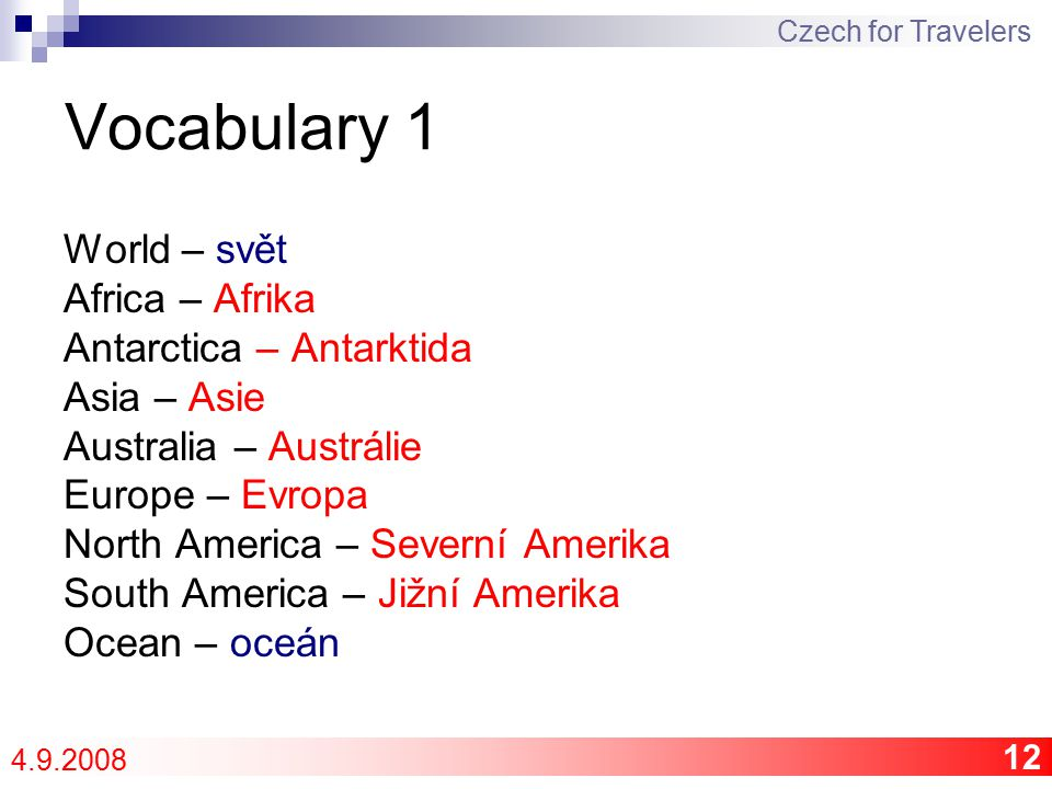 12 Vocabulary 1 World – svět Africa – Afrika Antarctica – Antarktida Asia – Asie Australia – Austrálie Europe – Evropa North America – Severní Amerika South America – Jižní Amerika Ocean – oceán Czech for Travelers 4.9.2008