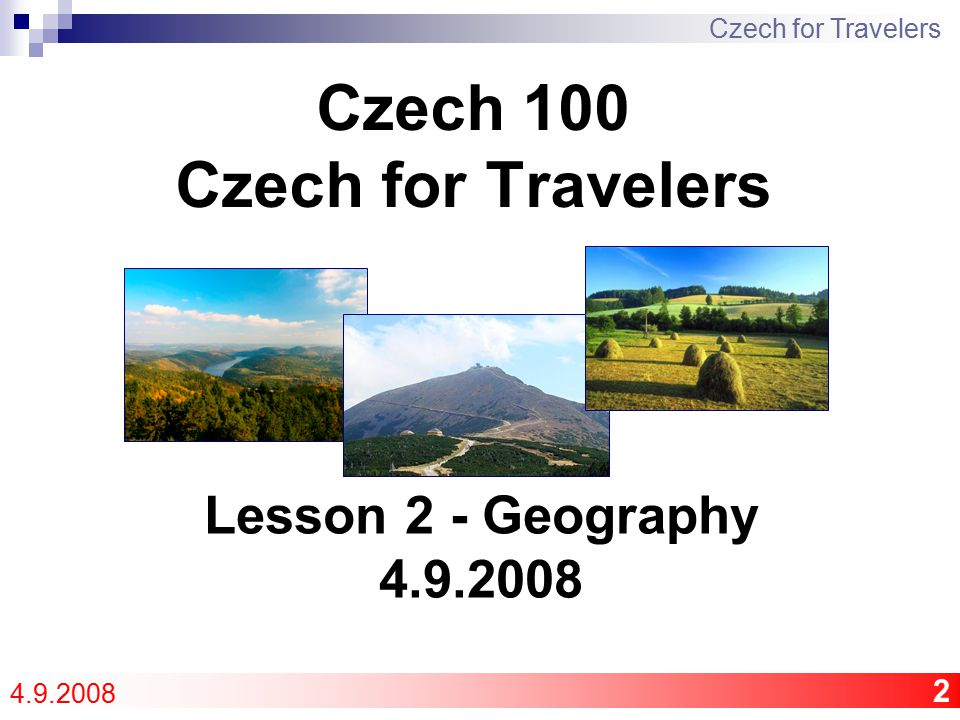 2 Czech 100 Czech for Travelers Czech for Travelers 4.9.2008 Lesson 2 - Geography 4.9.2008