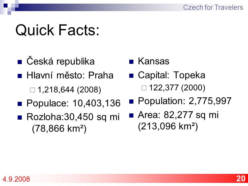 20 Quick Facts: Czech for Travelers 4.9.2008 Kansas Capital: Topeka  122,377 (2000) Population: 2,775,997 Area: 82,277 sq mi (213,096 km²) Česká republika Hlavní město: Praha  1,218,644 (2008) Populace: 10,403,136 Rozloha:30,450 sq mi (78,866 km²)