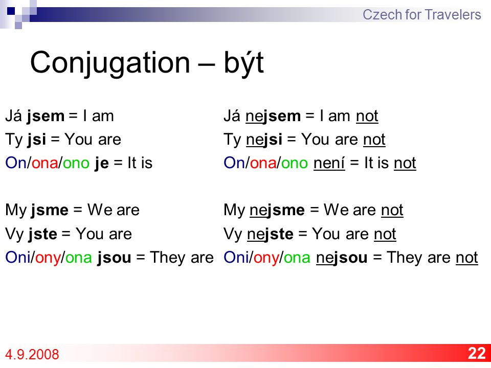22 Conjugation – být Já jsem = I am Ty jsi = You are On/ona/ono je = It is My jsme = We are Vy jste = You are Oni/ony/ona jsou = They are Já nejsem = I am not Ty nejsi = You are not On/ona/ono není = It is not My nejsme = We are not Vy nejste = You are not Oni/ony/ona nejsou = They are not Czech for Travelers 4.9.2008