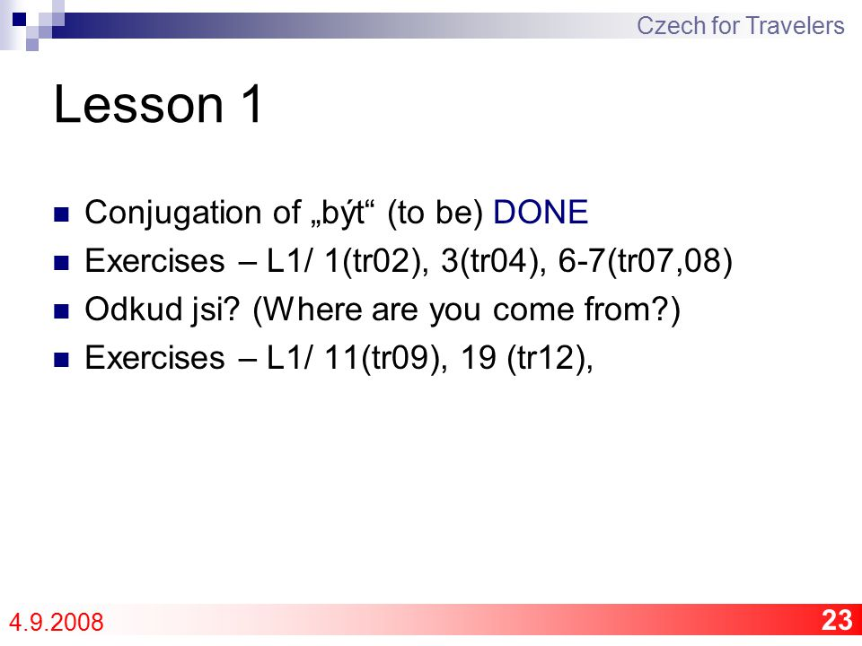 "23 Lesson 1 Conjugation of ""být (to be) DONE Exercises – L1/ 1(tr02), 3(tr04), 6-7(tr07,08) Odkud jsi."
