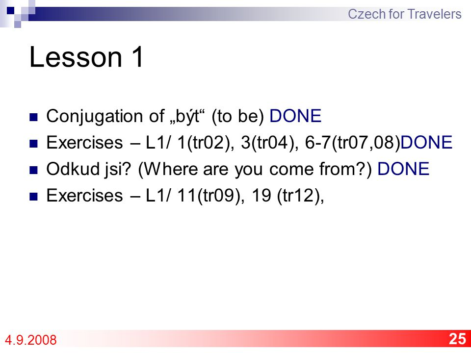 "25 Lesson 1 Conjugation of ""být (to be) DONE Exercises – L1/ 1(tr02), 3(tr04), 6-7(tr07,08)DONE Odkud jsi."