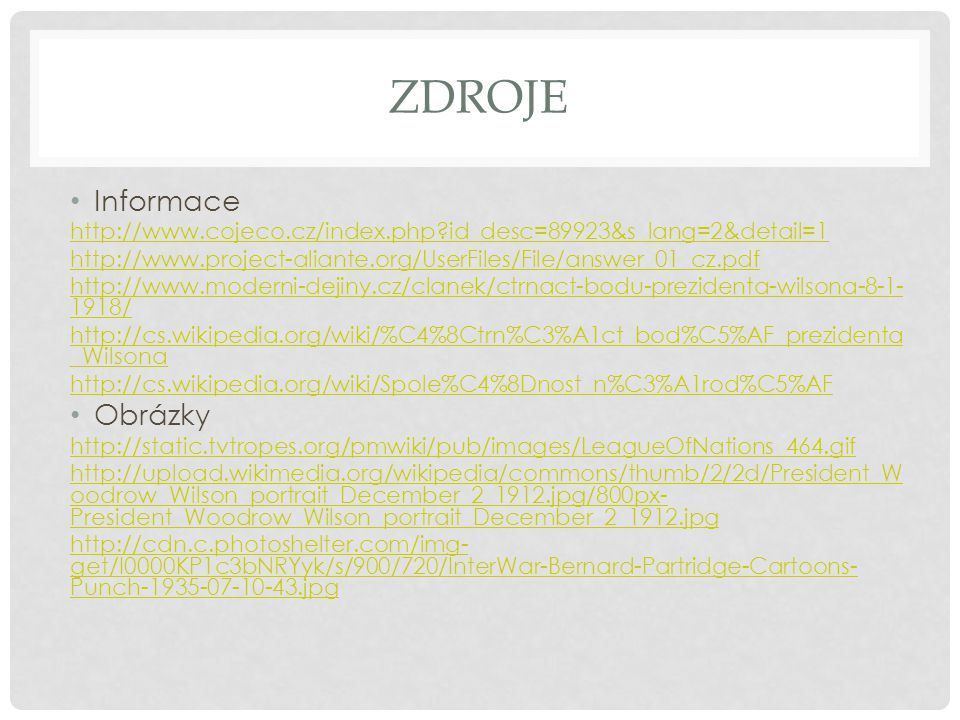 ZDROJE Informace http://www.cojeco.cz/index.php?id_desc=89923&s_lang=2&detail=1 http://www.project-aliante.org/UserFiles/File/answer_01_cz.pdf http://www.moderni-dejiny.cz/clanek/ctrnact-bodu-prezidenta-wilsona-8-1- 1918/ http://cs.wikipedia.org/wiki/%C4%8Ctrn%C3%A1ct_bod%C5%AF_prezidenta _Wilsona http://cs.wikipedia.org/wiki/Spole%C4%8Dnost_n%C3%A1rod%C5%AF Obrázky http://static.tvtropes.org/pmwiki/pub/images/LeagueOfNations_464.gif http://upload.wikimedia.org/wikipedia/commons/thumb/2/2d/President_W oodrow_Wilson_portrait_December_2_1912.jpg/800px- President_Woodrow_Wilson_portrait_December_2_1912.jpg http://cdn.c.photoshelter.com/img- get/I0000KP1c3bNRYyk/s/900/720/InterWar-Bernard-Partridge-Cartoons- Punch-1935-07-10-43.jpg
