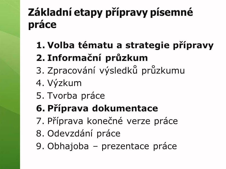 Základní etapy přípravy písemné práce 1.Volba tématu a strategie přípravy 2.Informační průzkum 3.Zpracování výsledků průzkumu 4.Výzkum 5.Tvorba práce 6.Příprava dokumentace 7.Příprava konečné verze práce 8.Odevzdání práce 9.Obhajoba – prezentace práce