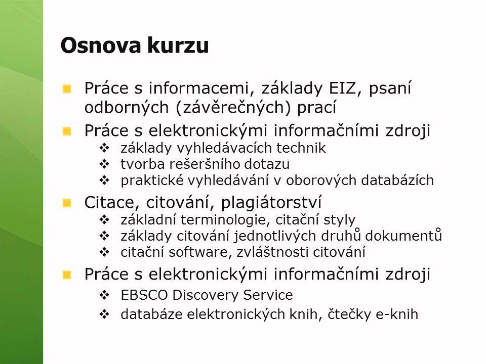 Osnova kurzu Práce s informacemi, základy EIZ, psaní odborných (závěrečných) prací Práce s elektronickými informačními zdroji  základy vyhledávacích technik  tvorba rešeršního dotazu  praktické vyhledávání v oborových databázích Citace, citování, plagiátorství  základní terminologie, citační styly  základy citování jednotlivých druhů dokumentů  citační software, zvláštnosti citování Práce s elektronickými informačními zdroji  EBSCO Discovery Service  databáze elektronických knih, čtečky e-knih