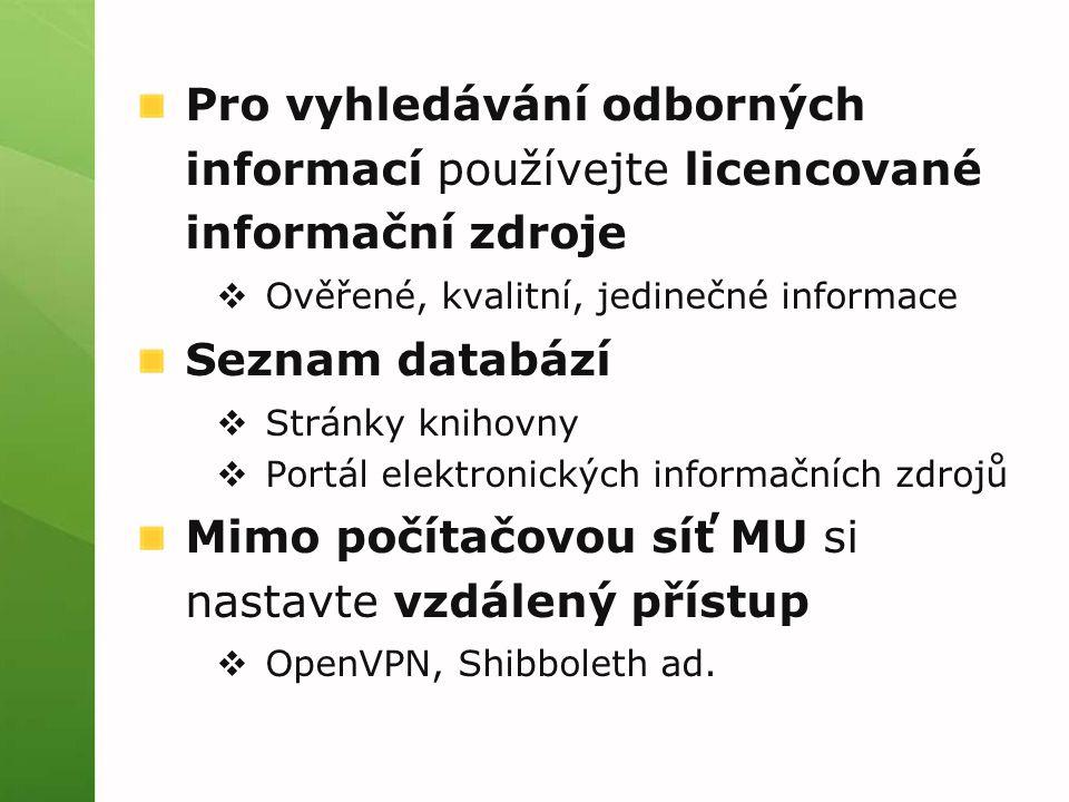 Pro vyhledávání odborných informací používejte licencované informační zdroje  Ověřené, kvalitní, jedinečné informace Seznam databází  Stránky knihovny  Portál elektronických informačních zdrojů Mimo počítačovou síť MU si nastavte vzdálený přístup  OpenVPN, Shibboleth ad.