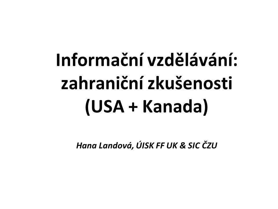 Informační vzdělávání: zahraniční zkušenosti (USA + Kanada) Hana Landová, ÚISK FF UK & SIC ČZU