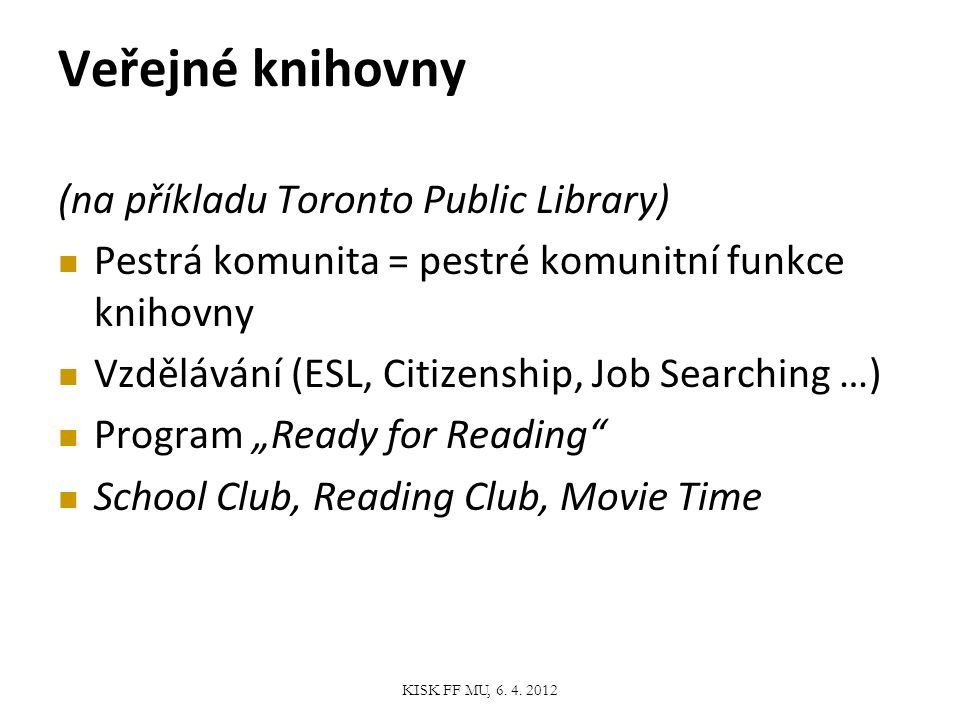 "Veřejné knihovny (na příkladu Toronto Public Library) Pestrá komunita = pestré komunitní funkce knihovny Vzdělávání (ESL, Citizenship, Job Searching …) Program ""Ready for Reading School Club, Reading Club, Movie Time KISK FF MU, 6."