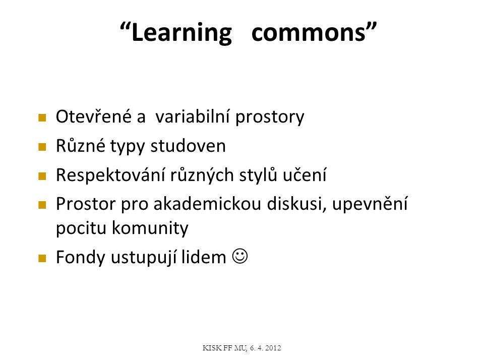 Learning commons Otevřené a variabilní prostory Různé typy studoven Respektování různých stylů učení Prostor pro akademickou diskusi, upevnění pocitu komunity Fondy ustupují lidem KISK FF MU, 6.