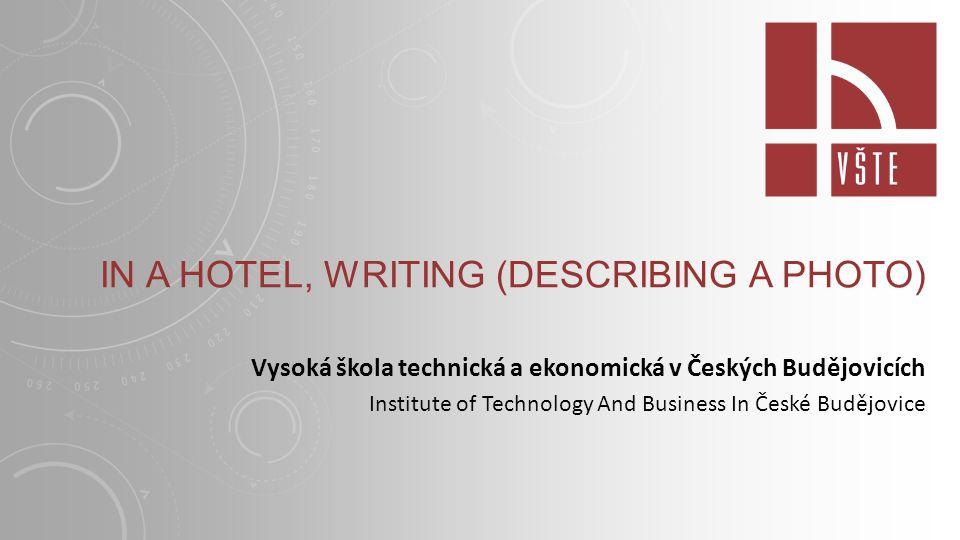 IN A HOTEL, WRITING (DESCRIBING A PHOTO) Vysoká škola technická a ekonomická v Českých Budějovicích Institute of Technology And Business In České Budějovice