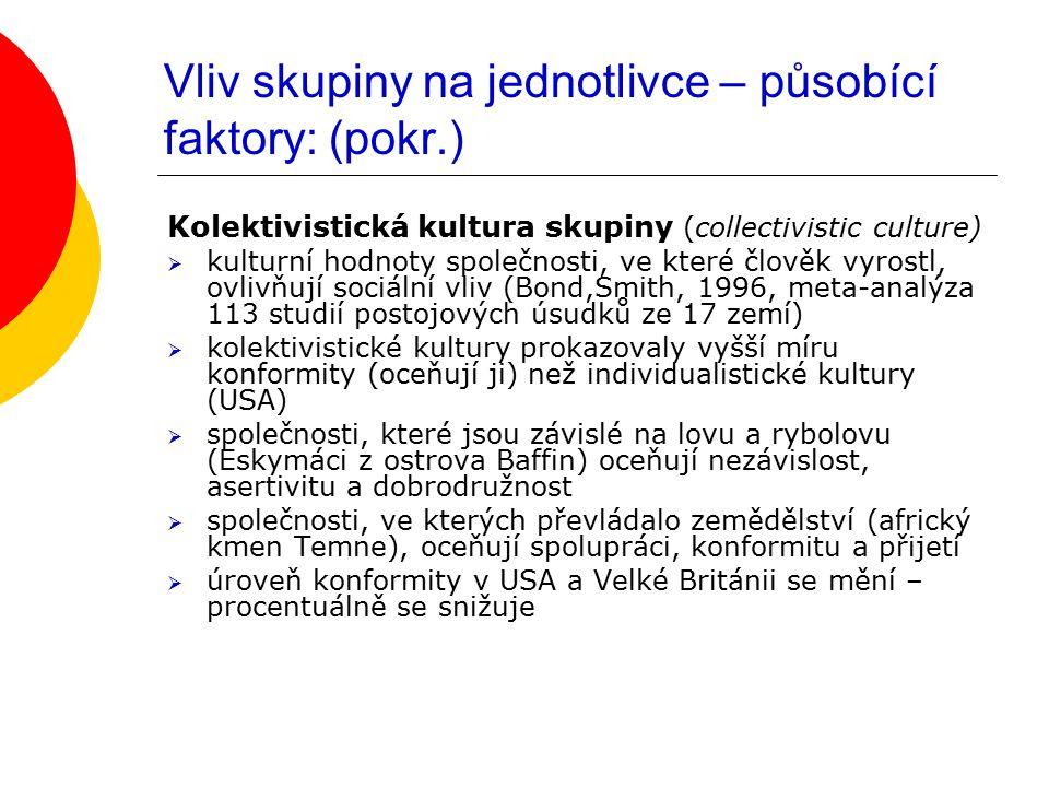Vliv skupiny na jednotlivce – působící faktory: (pokr.) Kolektivistická kultura skupiny (collectivistic culture)  kulturní hodnoty společnosti, ve kt