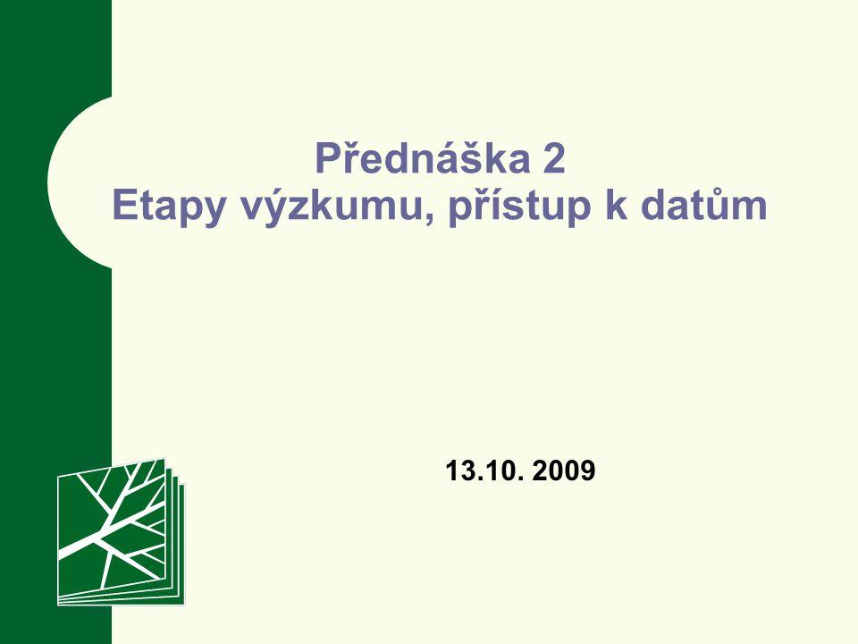 Přednáška 2 Etapy výzkumu, přístup k datům 13.10. 2009