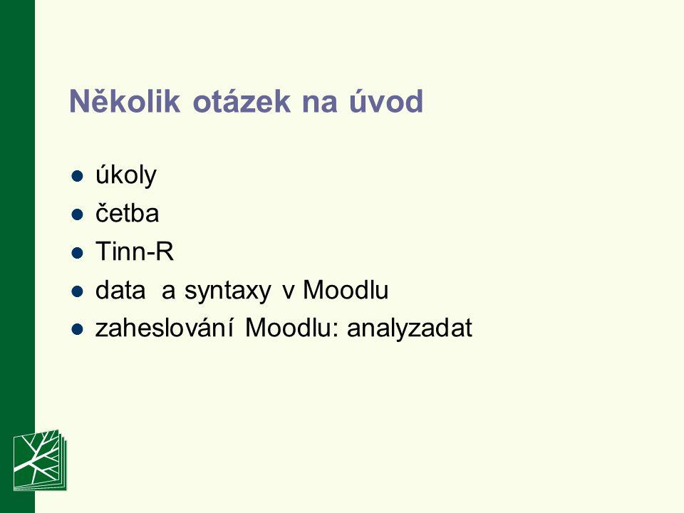 Několik otázek na úvod úkoly četba Tinn-R data a syntaxy v Moodlu zaheslování Moodlu: analyzadat