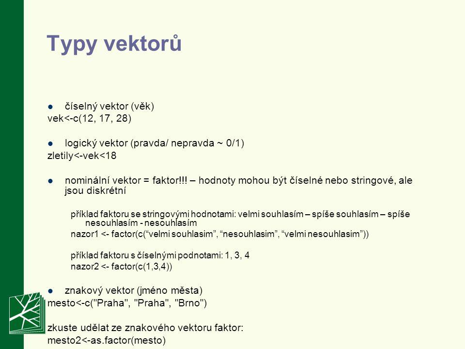 Typy vektorů číselný vektor (věk) vek<-c(12, 17, 28) logický vektor (pravda/ nepravda ~ 0/1) zletily<-vek<18 nominální vektor = faktor!!.