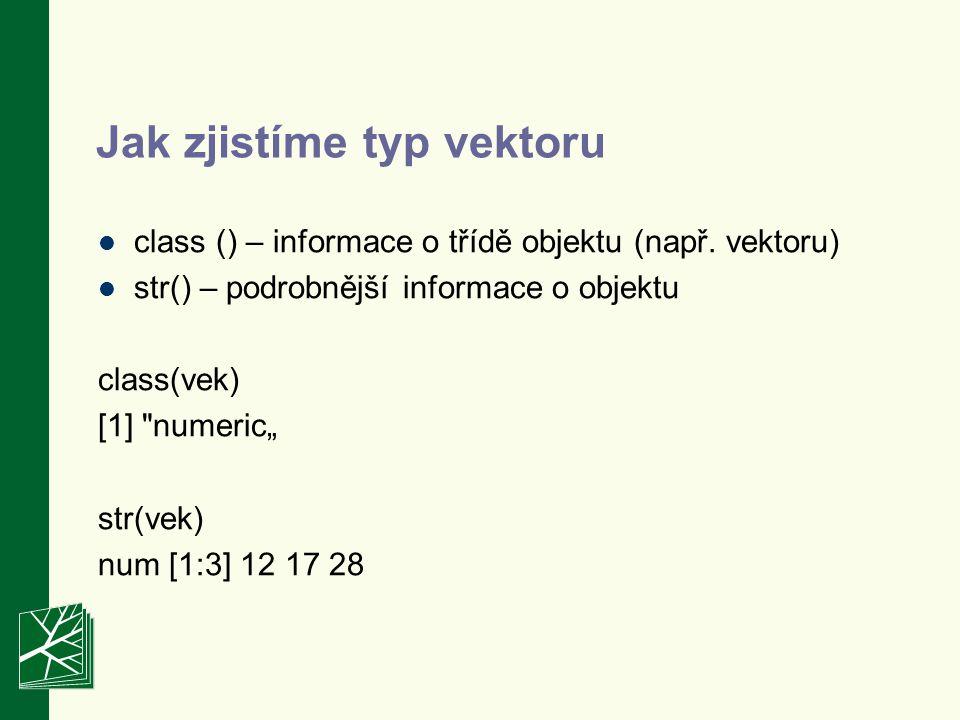 "Typy vektorů class(vek) [1] numeric"" > class(zletily) [1] logical class(nazor1) [1] factor"" class(mesto) [1] character numerický vektor logický vektor nominální vektor stringový vektor"