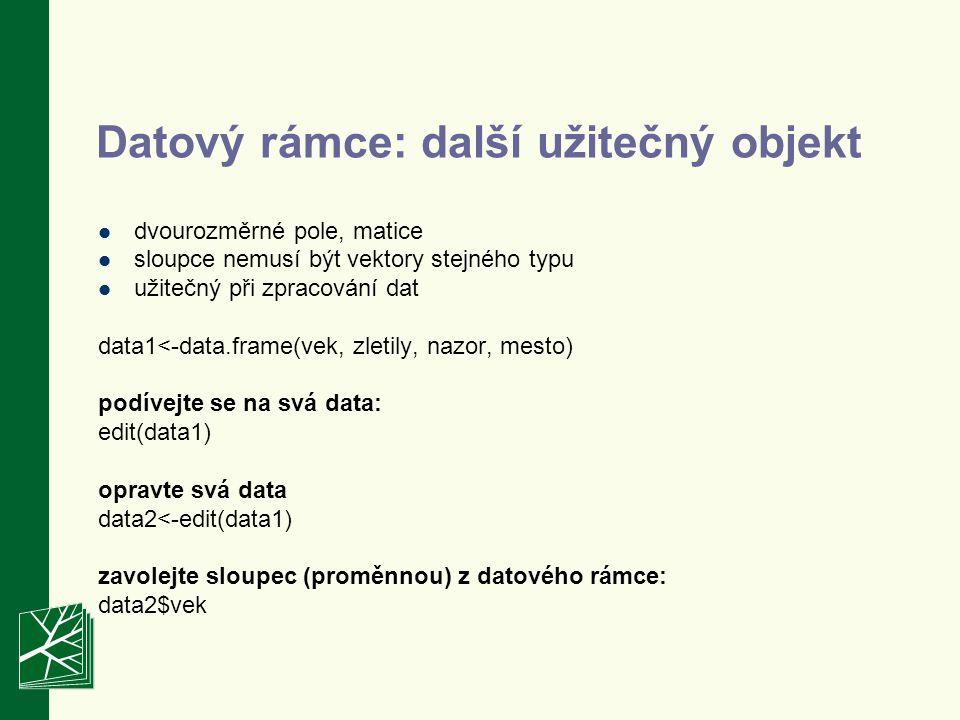 Datový rámce: další užitečný objekt dvourozměrné pole, matice sloupce nemusí být vektory stejného typu užitečný při zpracování dat data1<-data.frame(vek, zletily, nazor, mesto) podívejte se na svá data: edit(data1) opravte svá data data2<-edit(data1) zavolejte sloupec (proměnnou) z datového rámce: data2$vek