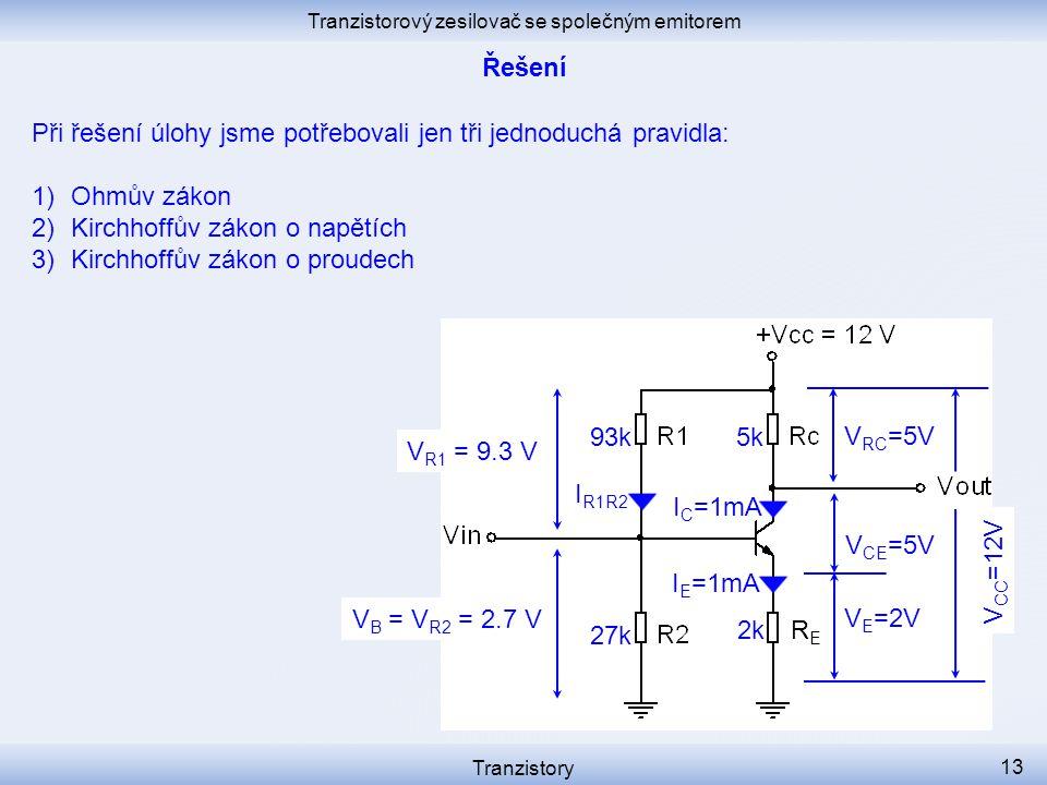 Tranzistorový zesilovač se společným emitorem Tranzistory 13 I C =1mA I R1R2 V E =2V V CE =5V RERE I E =1mA V B = V R2 = 2.7 V 2k 27k V R1 = 9.3 V 93k5k V RC =5V V CC =12V Při řešení úlohy jsme potřebovali jen tři jednoduchá pravidla: 1)Ohmův zákon 2)Kirchhoffův zákon o napětích 3)Kirchhoffův zákon o proudech