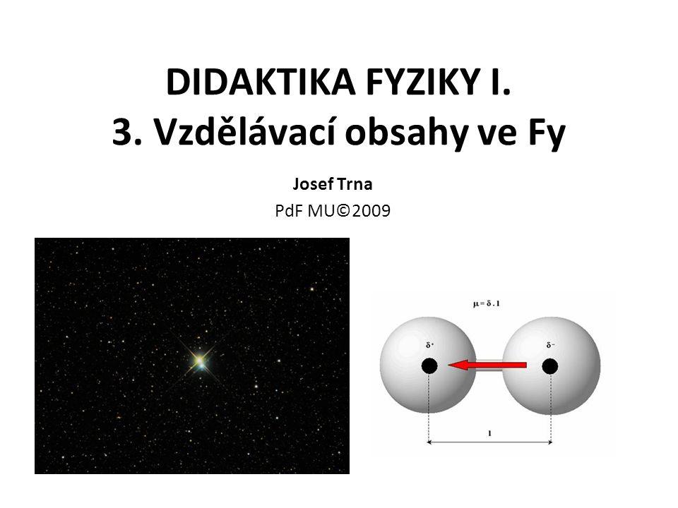 DIDAKTIKA FYZIKY I. 3. Vzdělávací obsahy ve Fy Josef Trna PdF MU©2009