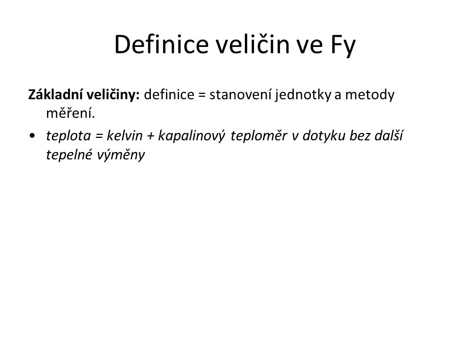 Definice veličin ve Fy Základní veličiny: definice = stanovení jednotky a metody měření. teplota = kelvin + kapalinový teploměr v dotyku bez další tep
