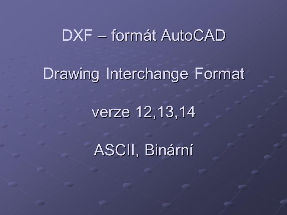 – formát AutoCAD rawing nterchange ormat verze 12,13,14 ASCII, Binární DXF – formát AutoCAD Drawing Interchange Format verze 12,13,14 ASCII, Binární