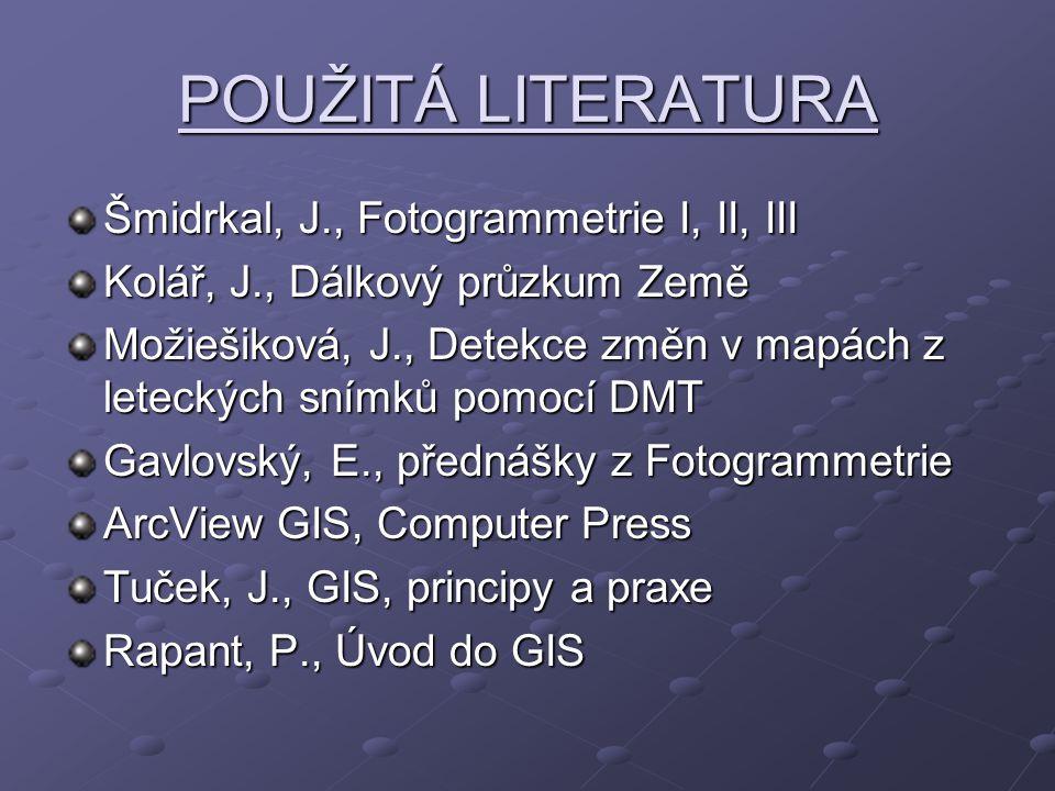 POUŽITÁ LITERATURA Šmidrkal, J., Fotogrammetrie I, II, III Kolář, J., Dálkový průzkum Země Možiešiková, J., Detekce změn v mapách z leteckých snímků pomocí DMT Gavlovský, E., přednášky z Fotogrammetrie ArcView GIS, Computer Press Tuček, J., GIS, principy a praxe Rapant, P., Úvod do GIS