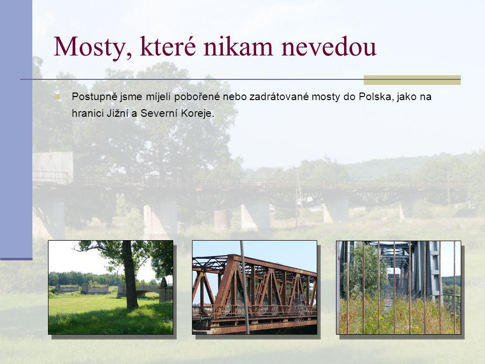 Mosty, které nikam nevedou Postupně jsme míjeli pobořené nebo zadrátované mosty do Polska, jako na hranici Jižní a Severní Koreje.