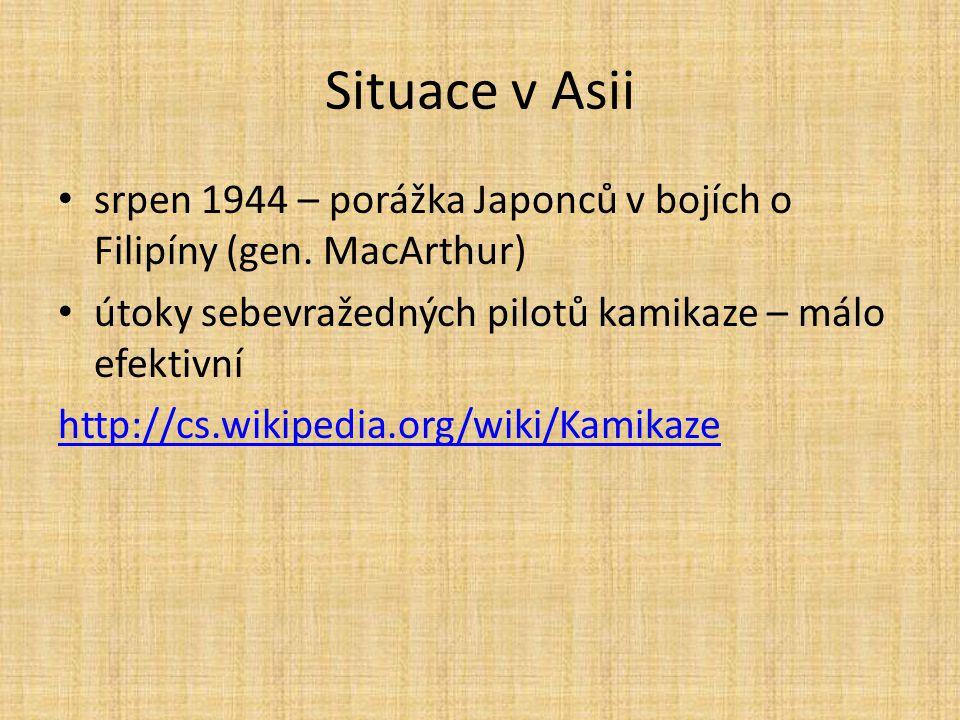 Situace v Asii srpen 1944 – porážka Japonců v bojích o Filipíny (gen. MacArthur) útoky sebevražedných pilotů kamikaze – málo efektivní http://cs.wikip