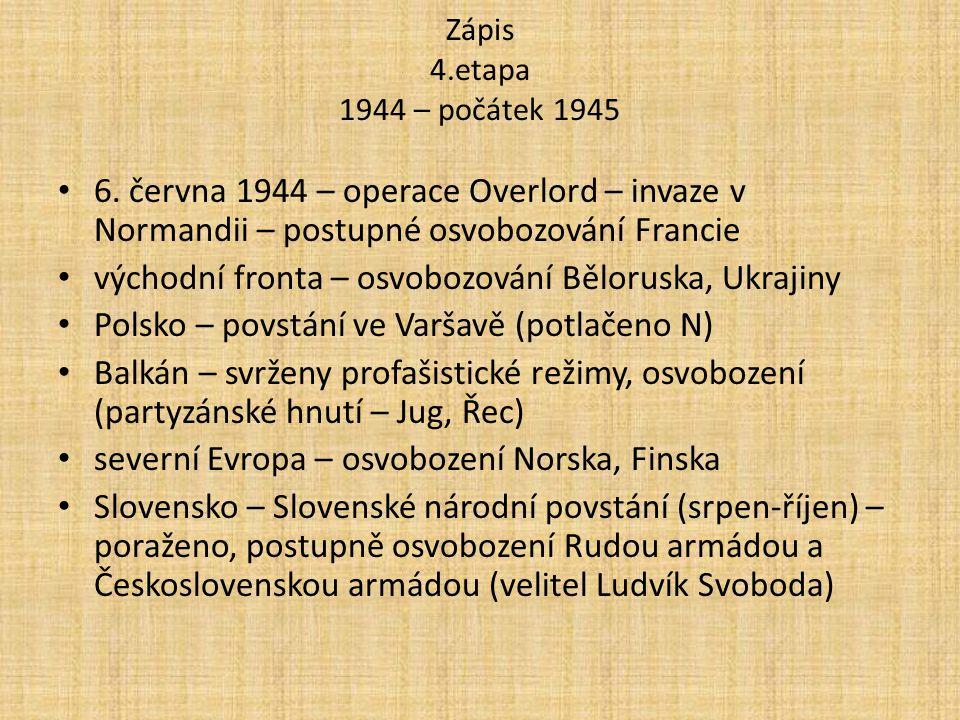 Zápis 4.etapa 1944 – počátek 1945 6. června 1944 – operace Overlord – invaze v Normandii – postupné osvobozování Francie východní fronta – osvobozován