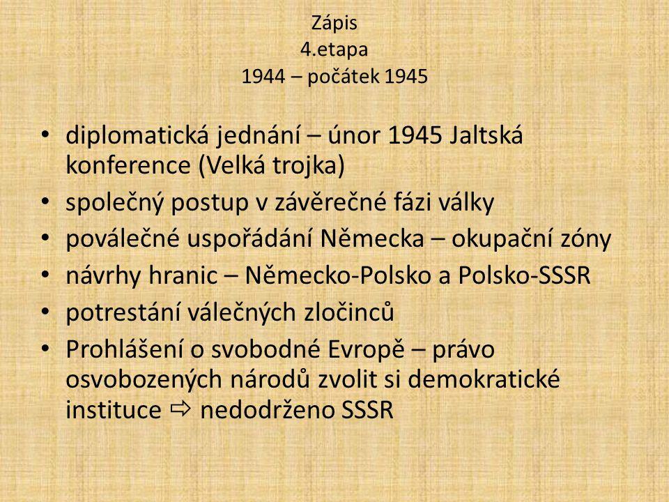 Zápis 4.etapa 1944 – počátek 1945 diplomatická jednání – únor 1945 Jaltská konference (Velká trojka) společný postup v závěrečné fázi války poválečné