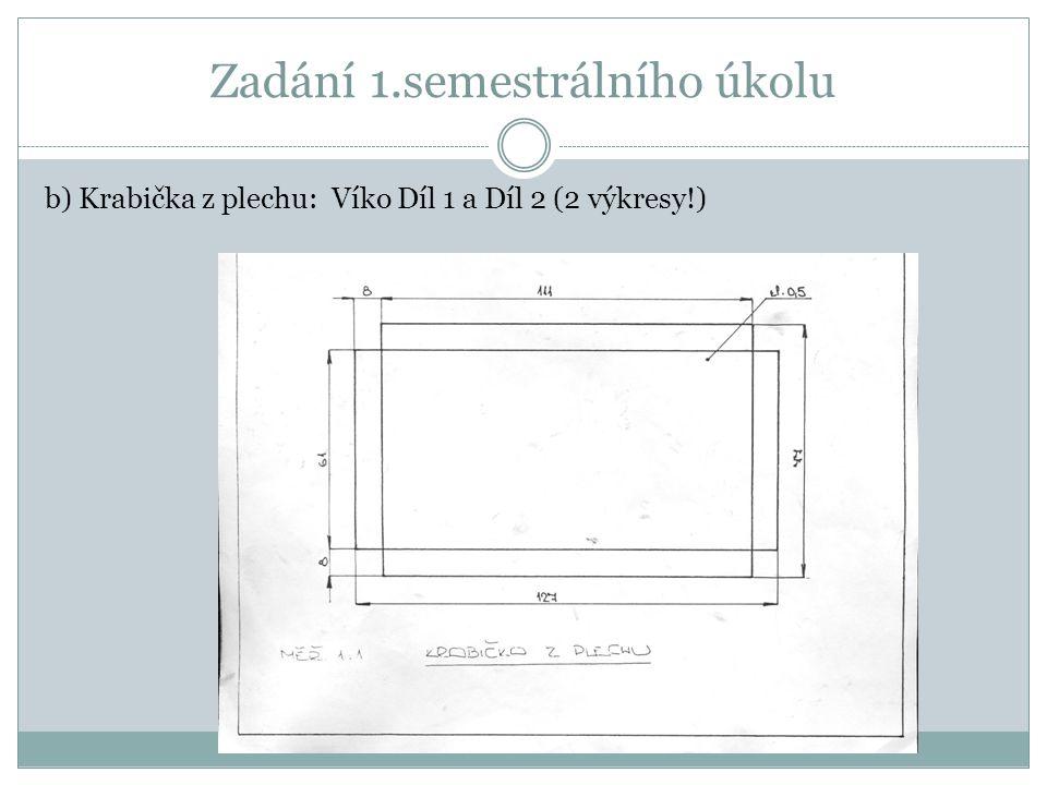 Zadání 1.semestrálního úkolu b) Krabička z plechu: Víko Díl 1 a Díl 2 (2 výkresy!)