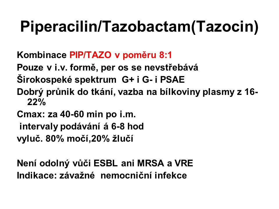 Piperacilin/Tazobactam(Tazocin) Kombinace PIP/TAZO v poměru 8:1 Pouze v i.v. formě, per os se nevstřebává Širokospeké spektrum G+ i G- i PSAE Dobrý pr