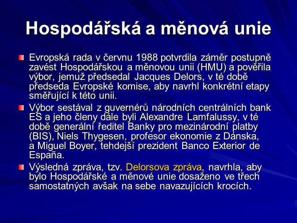 Hospodářská a měnová unie Evropská rada v červnu 1988 potvrdila záměr postupně zavést Hospodářskou a měnovou unii (HMU) a pověřila výbor, jemuž předsedal Jacques Delors, v té době předseda Evropské komise, aby navrhl konkrétní etapy směřující k této unii.