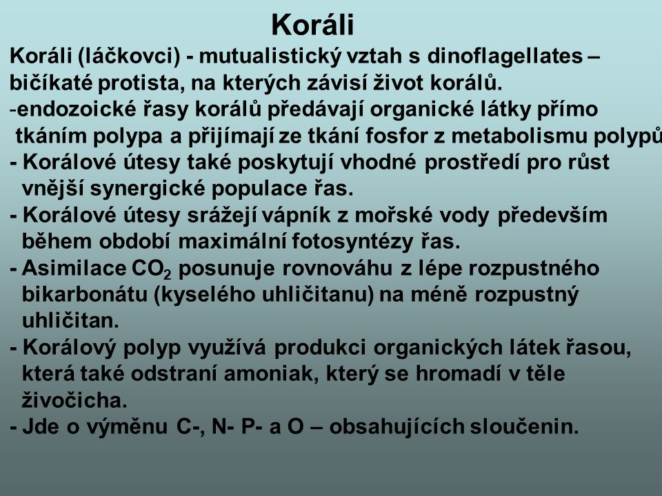 Koráli Koráli (láčkovci) - mutualistický vztah s dinoflagellates – bičíkaté protista, na kterých závisí život korálů. -endozoické řasy korálů předávaj