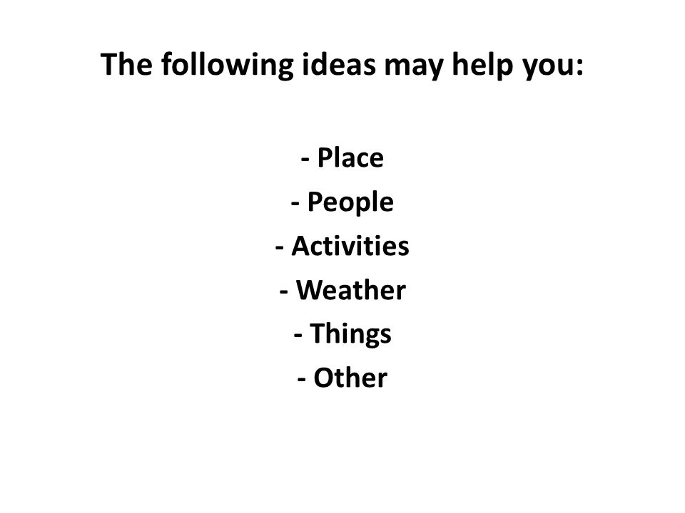 The following ideas may help you: - Place - People - Activities - Weather - Things - Other