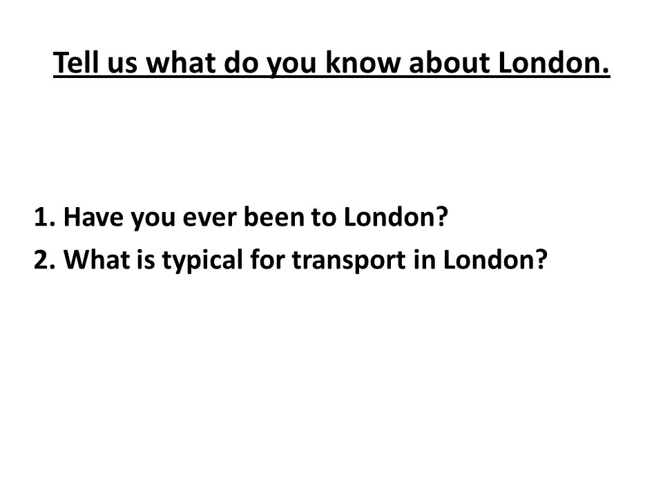 Tell us what do you know about London. 1. Have you ever been to London.