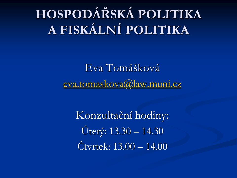 HOSPODÁŘSKÁ POLITIKA A FISKÁLNÍ POLITIKA Eva Tomášková eva.tomaskova@law.muni.cz Konzultační hodiny: Úterý: 13.30 – 14.30 Čtvrtek: 13.00 – 14.00