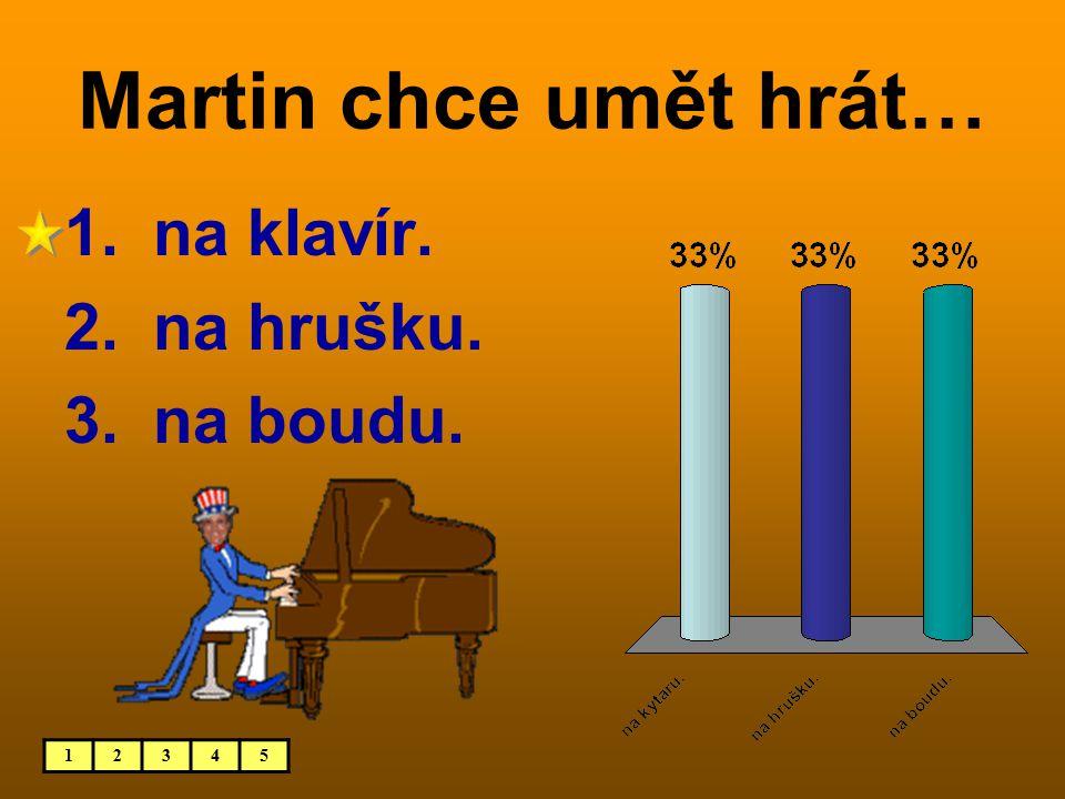 Martin chce umět hrát… 12345 1. na klavír. 2. na hrušku. 3. na boudu.
