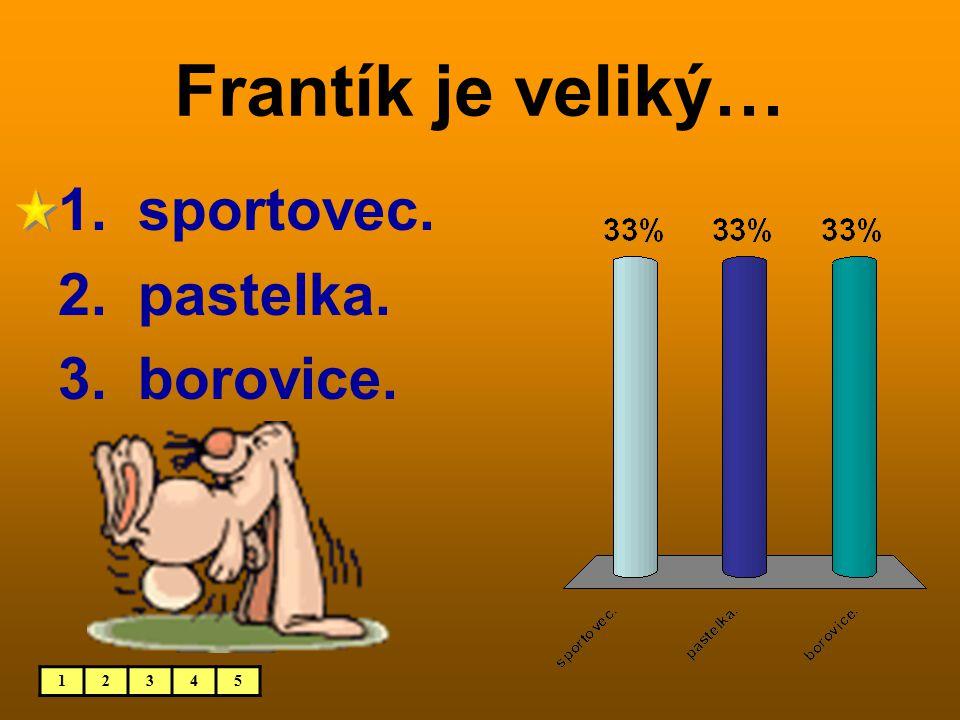 Frantík je veliký… 12345 1. sportovec. 2. pastelka. 3. borovice.