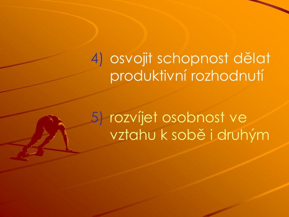 4) 4)osvojit schopnost dělat produktivní rozhodnutí 5) 5)rozvíjet osobnost ve vztahu k sobě i druhým