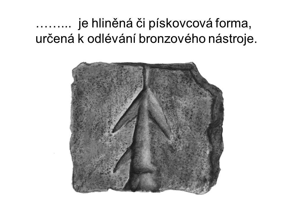 ……... je hliněná či pískovcová forma, určená k odlévání bronzového nástroje.