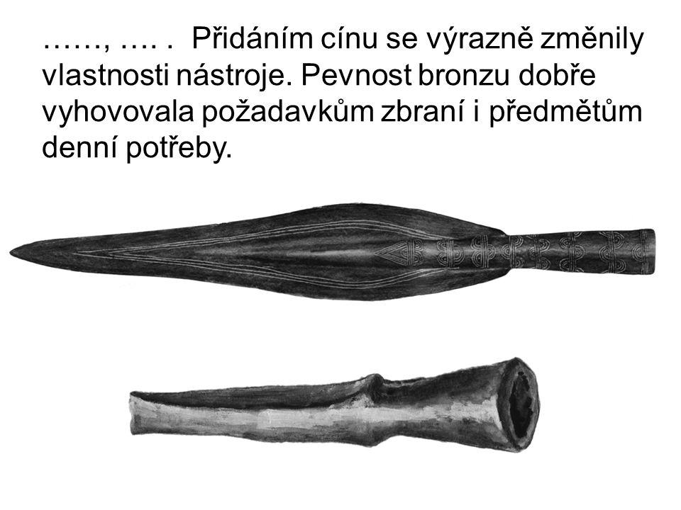 ……, ….. Přidáním cínu se výrazně změnily vlastnosti nástroje. Pevnost bronzu dobře vyhovovala požadavkům zbraní i předmětům denní potřeby.