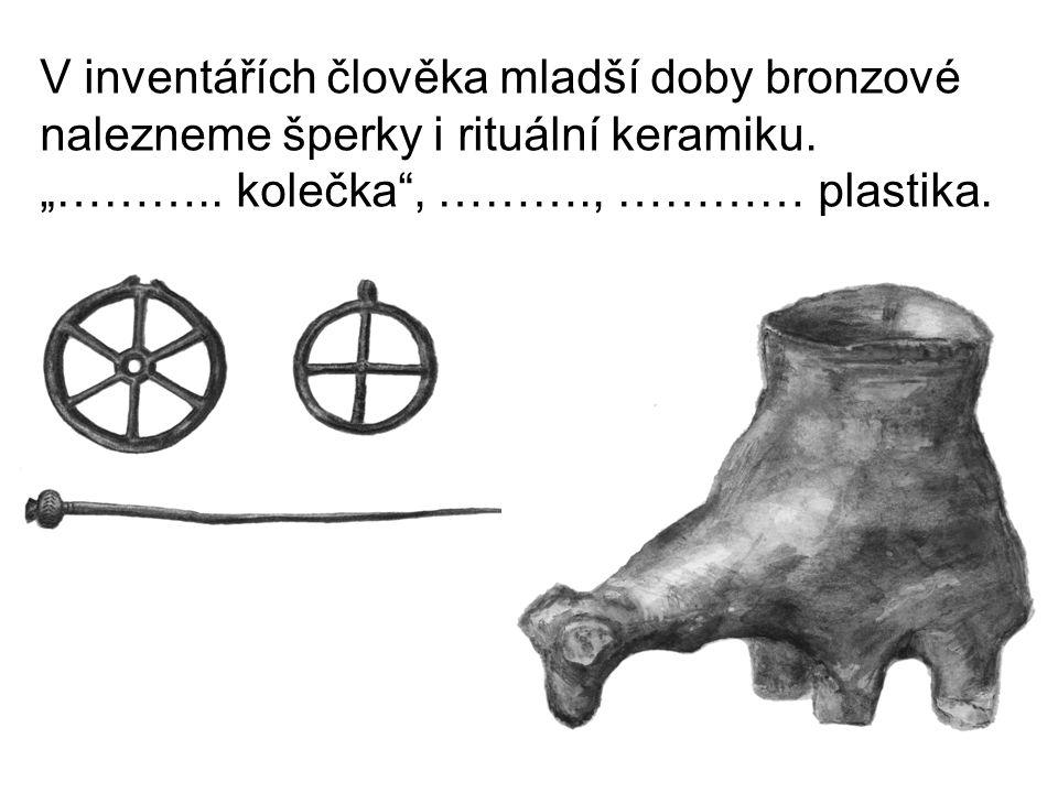 """V inventářích člověka mladší doby bronzové nalezneme šperky i rituální keramiku. """"……….. kolečka"""", ………., ………… plastika."""
