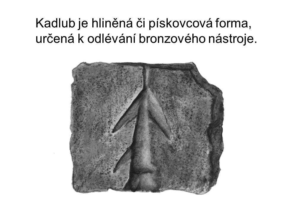 Kadlub je hliněná či pískovcová forma, určená k odlévání bronzového nástroje.