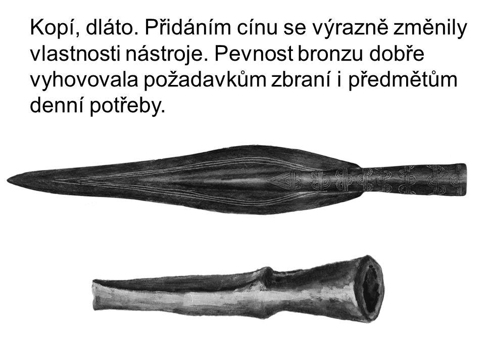 Kopí, dláto. Přidáním cínu se výrazně změnily vlastnosti nástroje. Pevnost bronzu dobře vyhovovala požadavkům zbraní i předmětům denní potřeby.