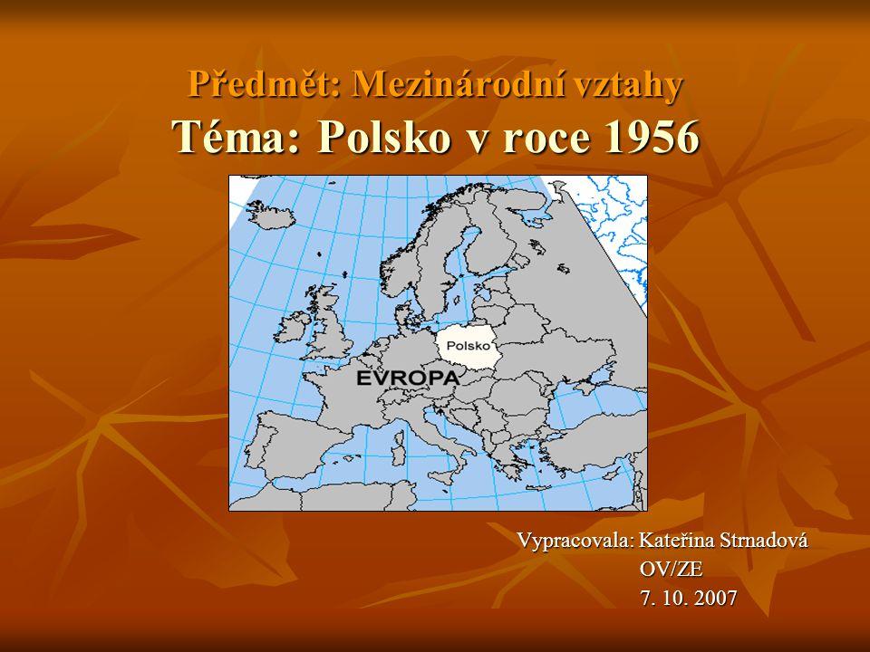 Předmět: Mezinárodní vztahy Téma: Polsko v roce 1956 Vypracovala: Kateřina Strnadová Vypracovala: Kateřina Strnadová OV/ZE OV/ZE 7.
