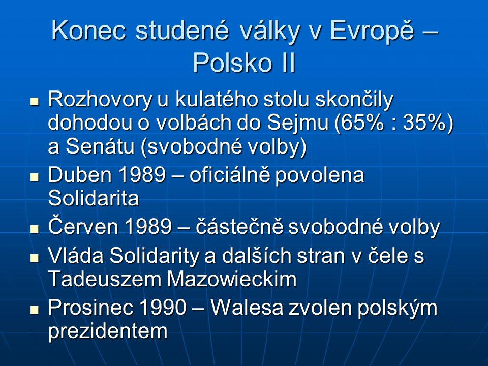 Konec studené války v Evropě – Polsko II Rozhovory u kulatého stolu skončily dohodou o volbách do Sejmu (65% : 35%) a Senátu (svobodné volby) Rozhovory u kulatého stolu skončily dohodou o volbách do Sejmu (65% : 35%) a Senátu (svobodné volby) Duben 1989 – oficiálně povolena Solidarita Duben 1989 – oficiálně povolena Solidarita Červen 1989 – částečně svobodné volby Červen 1989 – částečně svobodné volby Vláda Solidarity a dalších stran v čele s Tadeuszem Mazowieckim Vláda Solidarity a dalších stran v čele s Tadeuszem Mazowieckim Prosinec 1990 – Walesa zvolen polským prezidentem Prosinec 1990 – Walesa zvolen polským prezidentem