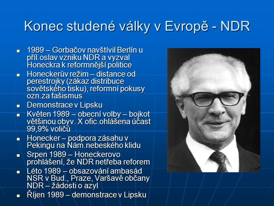 Konec studené války v Evropě - NDR 1989 – Gorbačov navštívil Berlín u příl.oslav vzniku NDR a vyzval Honeckra k reformnější politice 1989 – Gorbačov navštívil Berlín u příl.oslav vzniku NDR a vyzval Honeckra k reformnější politice Honeckerův režim – distance od perestrojky (zákaz distribuce sovětského tisku), reformní pokusy ozn.za fašismus Honeckerův režim – distance od perestrojky (zákaz distribuce sovětského tisku), reformní pokusy ozn.za fašismus Demonstrace v Lipsku Demonstrace v Lipsku Květen 1989 – obecní volby – bojkot většinou obyv.