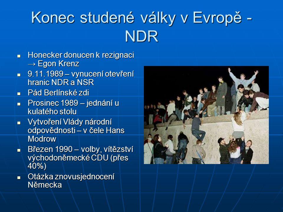 Konec studené války v Evropě - NDR Honecker donucen k rezignaci → Egon Krenz Honecker donucen k rezignaci → Egon Krenz 9.11.1989 – vynucení otevření hranic NDR a NSR 9.11.1989 – vynucení otevření hranic NDR a NSR Pád Berlínské zdi Pád Berlínské zdi Prosinec 1989 – jednání u kulatého stolu Prosinec 1989 – jednání u kulatého stolu Vytvoření Vlády národní odpovědnosti – v čele Hans Modrow Vytvoření Vlády národní odpovědnosti – v čele Hans Modrow Březen 1990 – volby, vítězství východoněmecké CDU (přes 40%) Březen 1990 – volby, vítězství východoněmecké CDU (přes 40%) Otázka znovusjednocení Německa Otázka znovusjednocení Německa